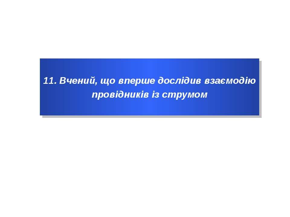 11. Вчений, що вперше дослідив взаємодію провідників із струмом