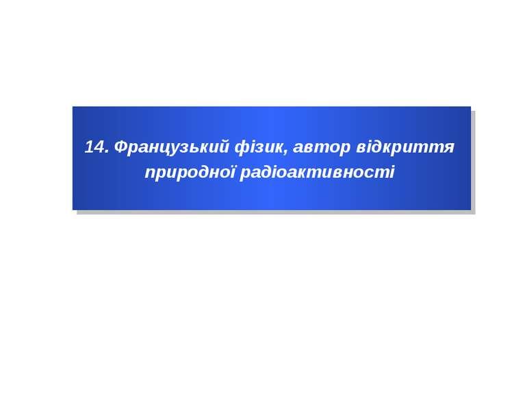 14. Французький фізик, автор відкриття природної радіоактивності