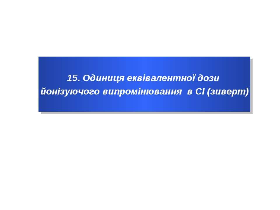 15. Одиниця еквівалентної дози йонізуючого випромінювання в СІ (зиверт)