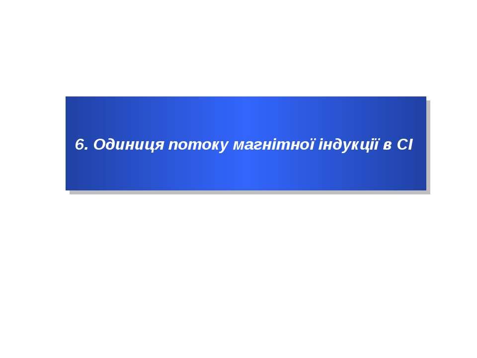 6. Одиниця потоку магнітної індукції в СІ
