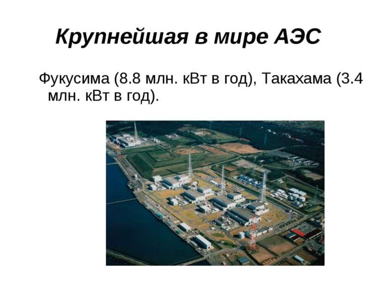 Крупнейшая в мире АЭС Фукусима (8.8 млн. кВт в год), Такахама (3.4 млн. кВт в...