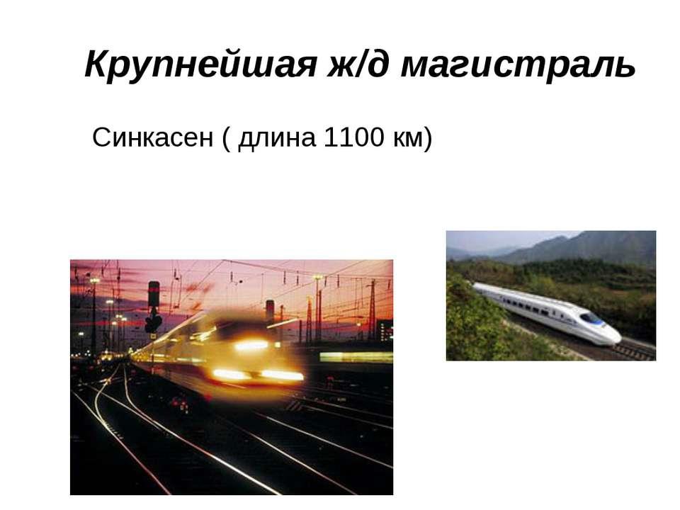 Крупнейшая ж/д магистраль Синкасен ( длина 1100 км)