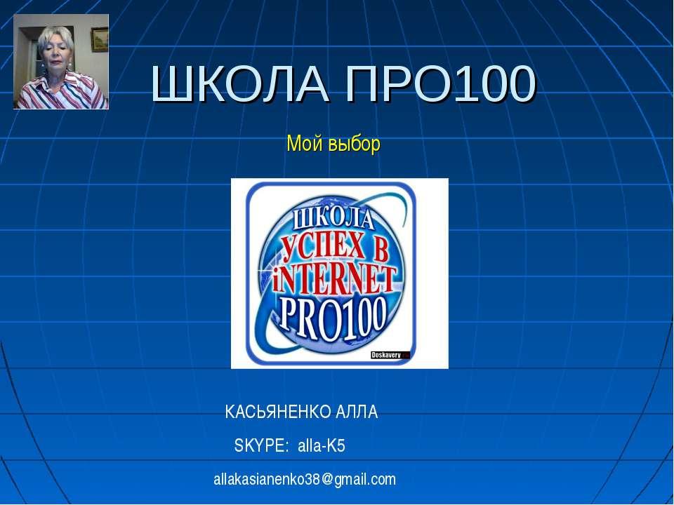 ШКОЛА ПРО100 Мой выбор КАСЬЯНЕНКО АЛЛА SKYPE: alla-K5 allakasianenko38@gmail.com