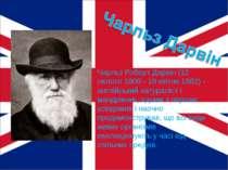 Чарльз Роберт Дарвін (12 лютого 1809 - 19 квітня 1882) - англійський натуралі...