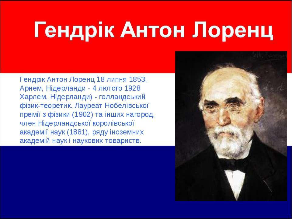 Гендрік Антон Лоренц 18 липня 1853, Арнем, Нідерланди - 4 лютого 1928 Харлем,...