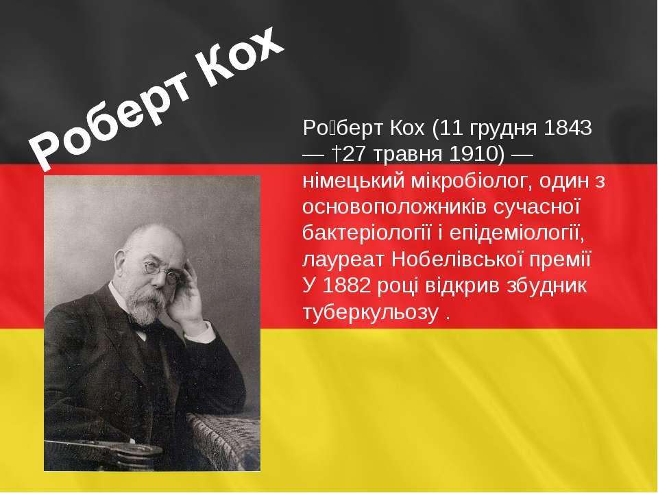 Ро берт Кох (11 грудня 1843 — †27 травня 1910) — німецький мікробіолог, один ...