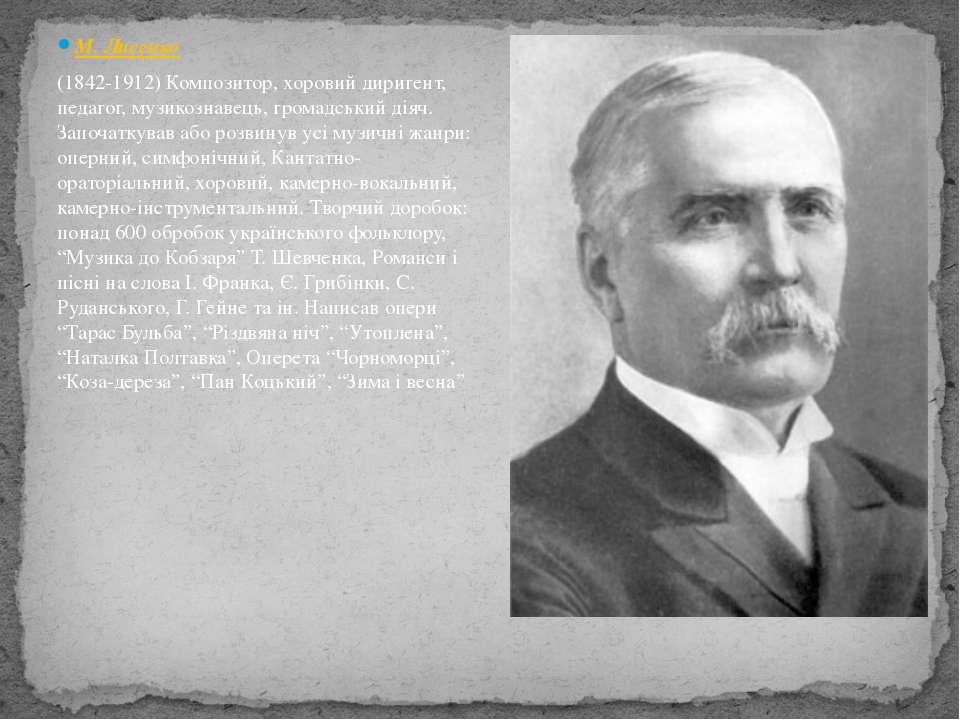 М. Лисенко (1842-1912) Композитор, хоровий диригент, педагог, музикознавець, ...