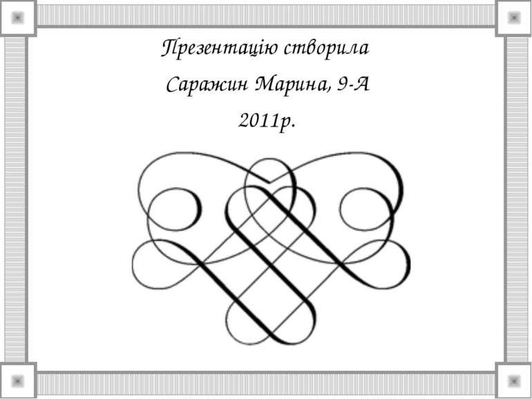 Презентацію створила Саражин Марина, 9-А 2011р.