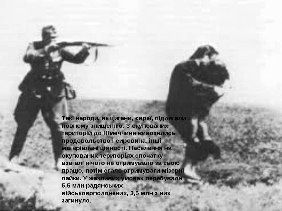 Такі народи, як цигани, євреї, підлягали повному знищенню. З окупованих терит...