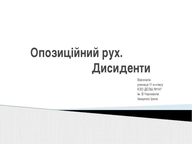 Опозиційний рух. Дисиденти Виконала: учениця 11-а класу КЗО ДСЗШ №147 ім. В Ч...
