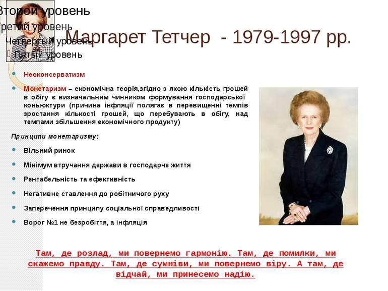 Маргарет Тетчер - 1979-1997 рр. Неоконсерватизм Монетаризм – економічна теорі...