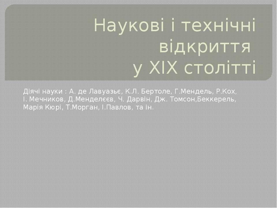 Наукові і технічні відкриття у ХІХ столітті Діячі науки : А. де Лавуазьє, К.Л...