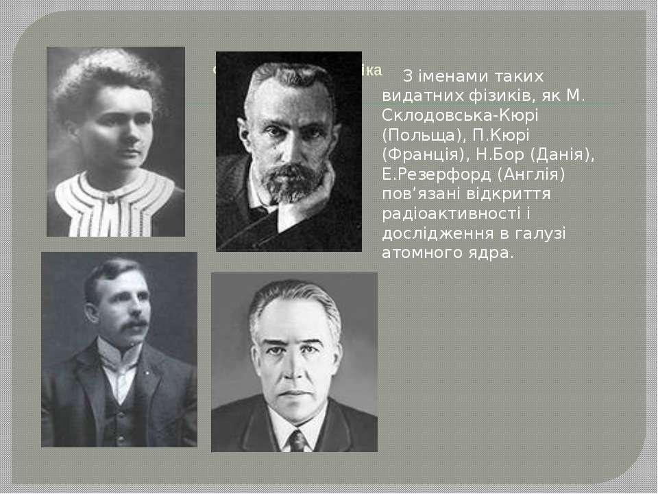 Фізика і електротехніка З іменами таких видатних фізиків, як М. Склодовська-...