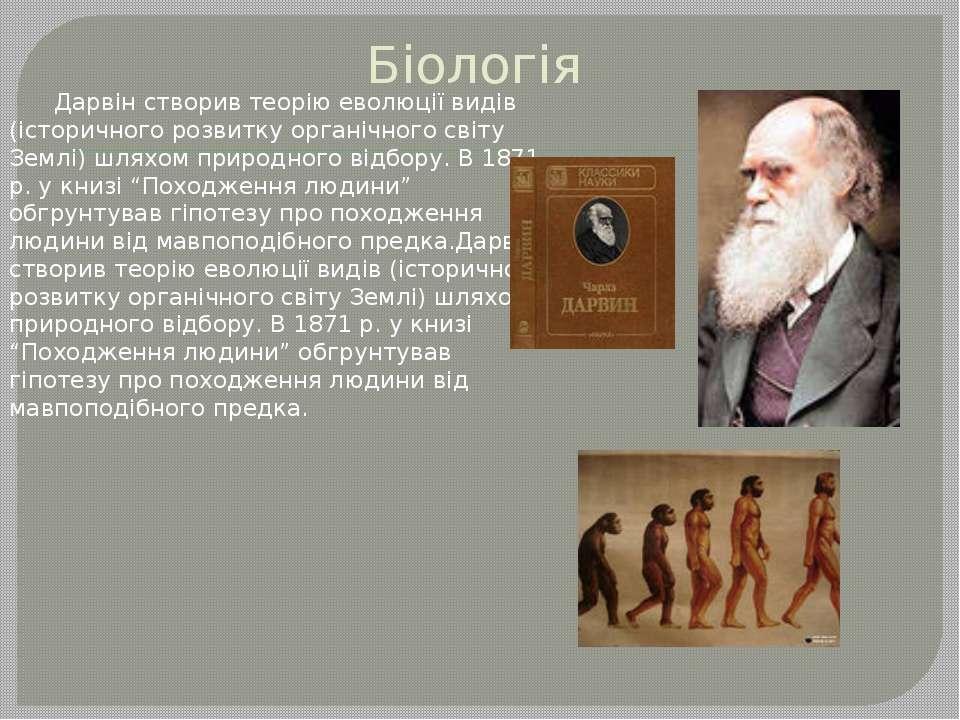 Біологія Дарвін створив теорію еволюції видів (історичного розвитку органічно...