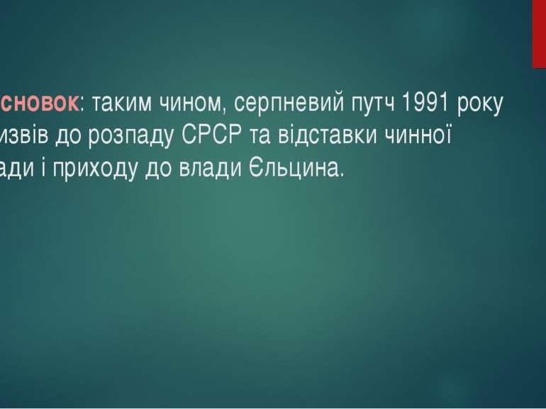 Висновок: таким чином, серпневий путч 1991 року призвів до розпаду СРСР та ві...