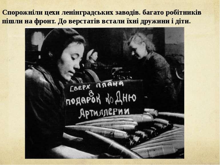 Спорожніли цехи ленінградських заводів. багато робітників пішли на фронт. До ...