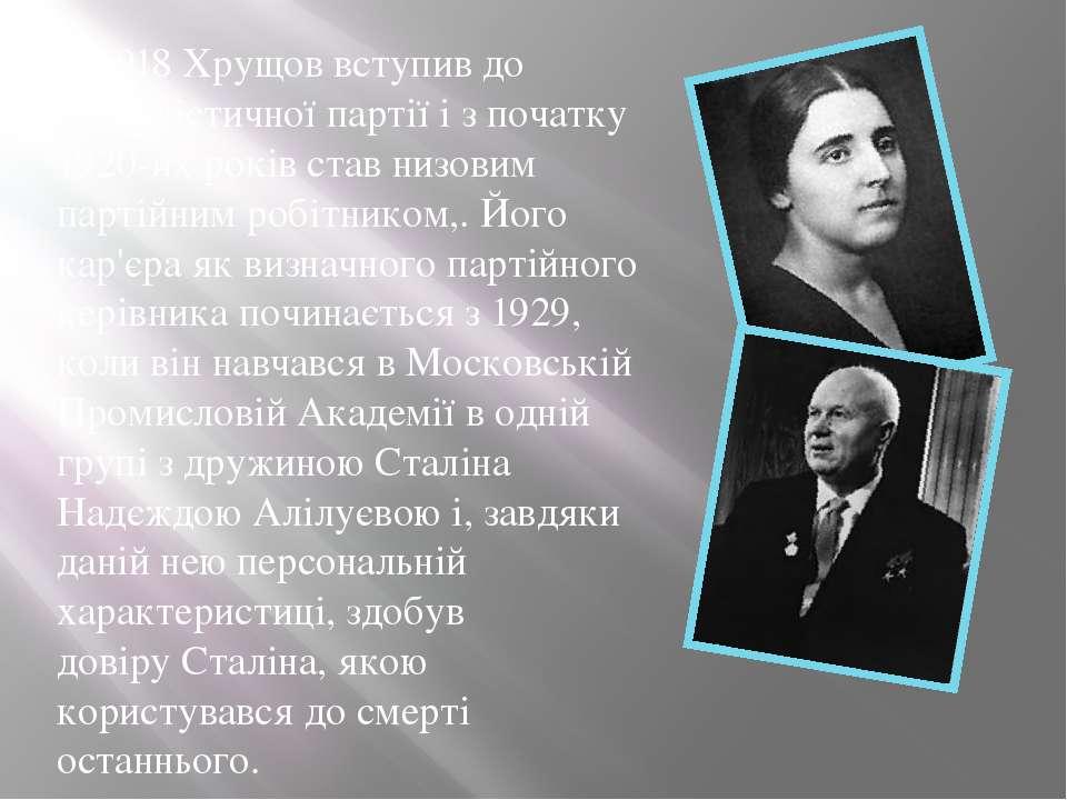 У1918Хрущов вступив до Комуністичної партії і з початку 1920-их років став ...