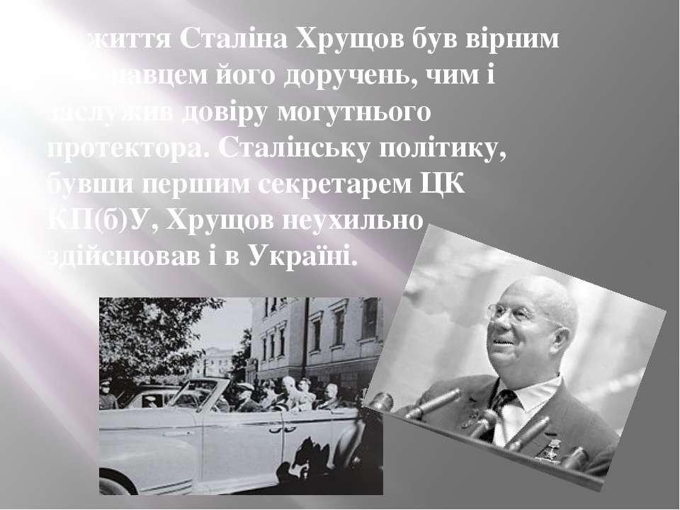 За життя Сталіна Хрущов був вірним виконавцем його доручень, чим і заслужив д...