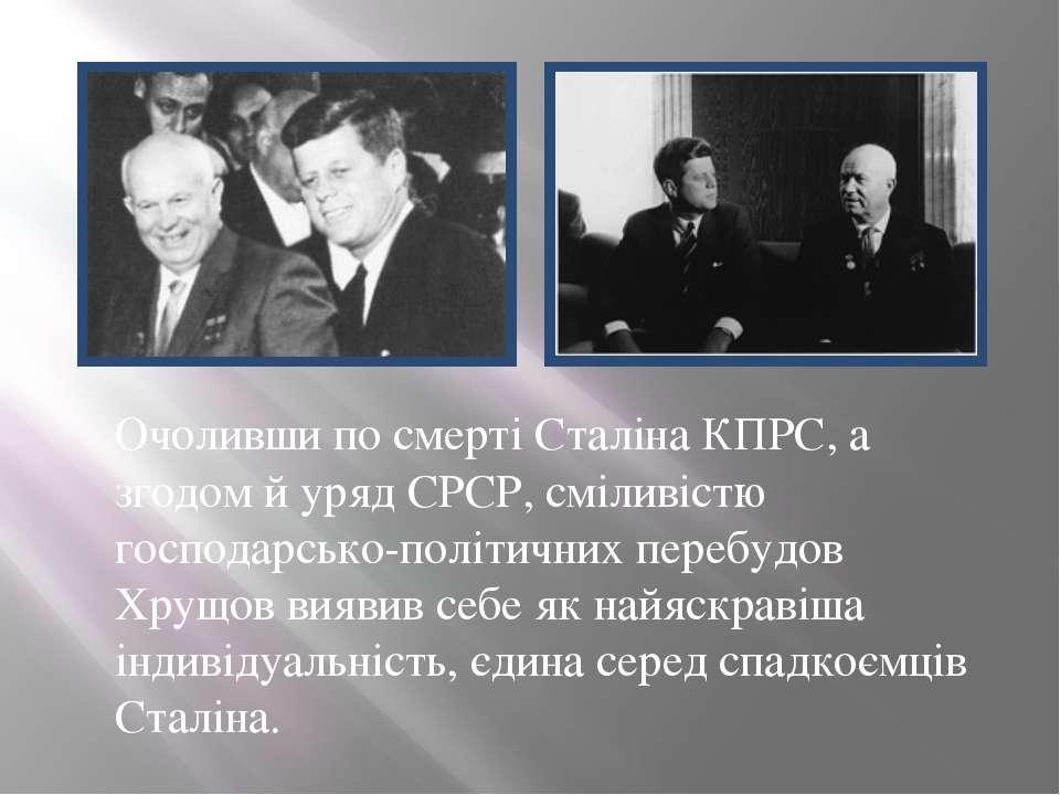 Очоливши по смерті Сталіна КПРС, а згодом й урядСРСР, сміливістю господарськ...