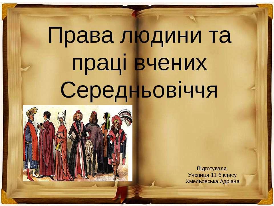 Права людини та праці вчених Середньовіччя Підготувала Учениця 11-б класу Хме...