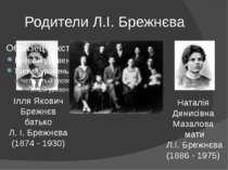 Родители Л.І. Брежнєва Ілля Якович Брежнєв батько Л. І. Брежнєва (1874 - 1930...