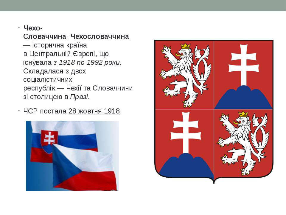 Чехо-Словаччина,Чехословаччина— історична країна вЦентральній Європі, що і...