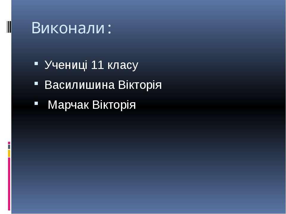 Виконали: Учениці 11 класу Василишина Вікторія Марчак Вікторія
