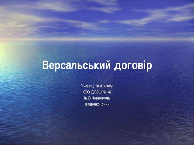 Версальський договір Учениці 10-А класу КЗО ДСЗШ №147 ім.В.Чорновола Іващенко...