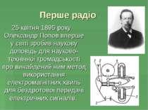 Перше радіо 25квітня 1895 року Олександр Попов вперше у світі зробив наукову...