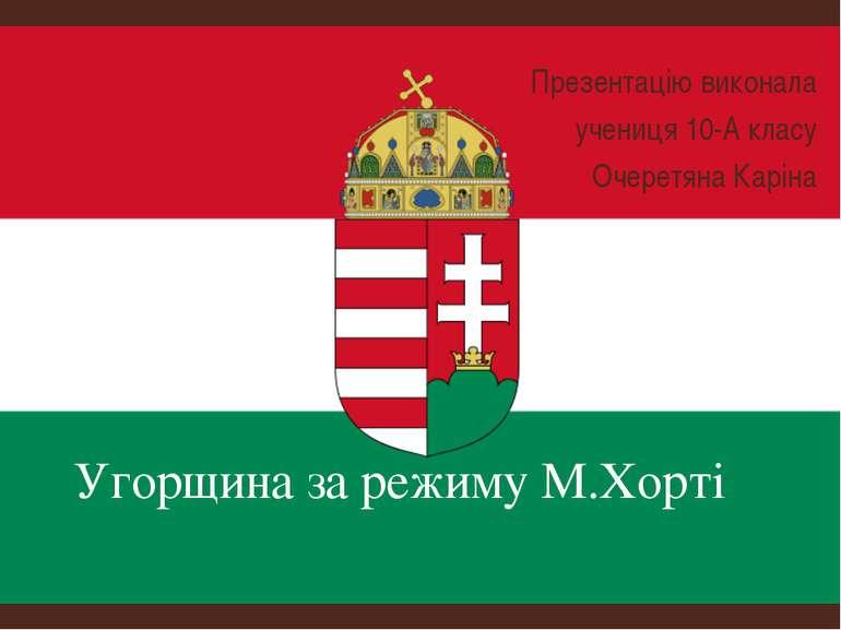 Угорщина за режиму М.Хорті Презентацію виконала учениця 10-А класу Очеретяна ...