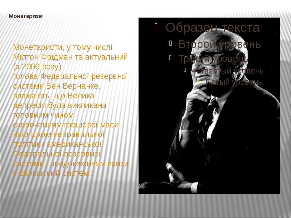 Монетаризм Монетаристи, у тому числі Мілтон Фрідман та актуальний (з 2006 ро...