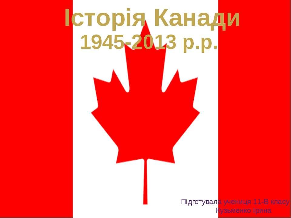 Історія Канади 1945-2013 р.р. Підготувала учениця 11-В класу Кузьменко Ірина