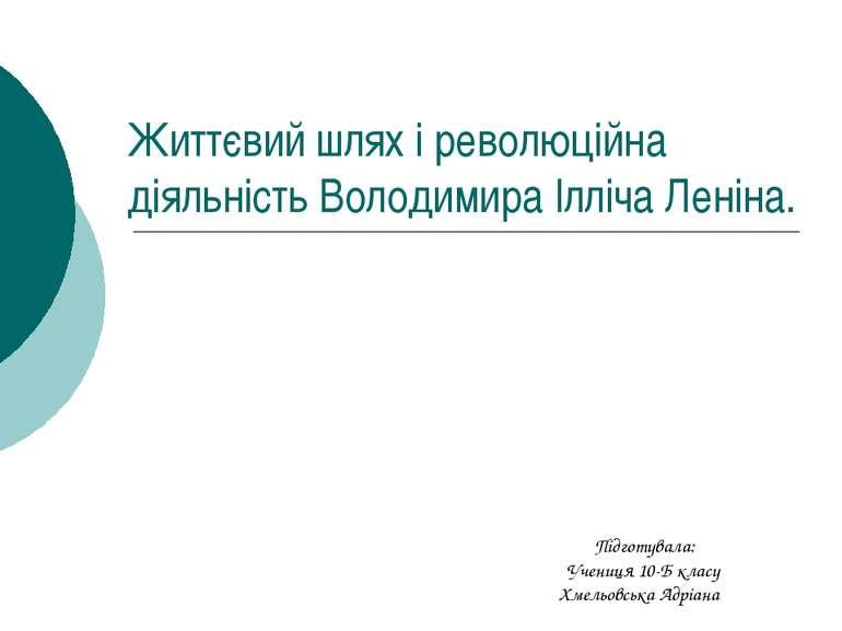 Життєвий шлях і революційна діяльність Володимира Ілліча Леніна. Підготувала:...