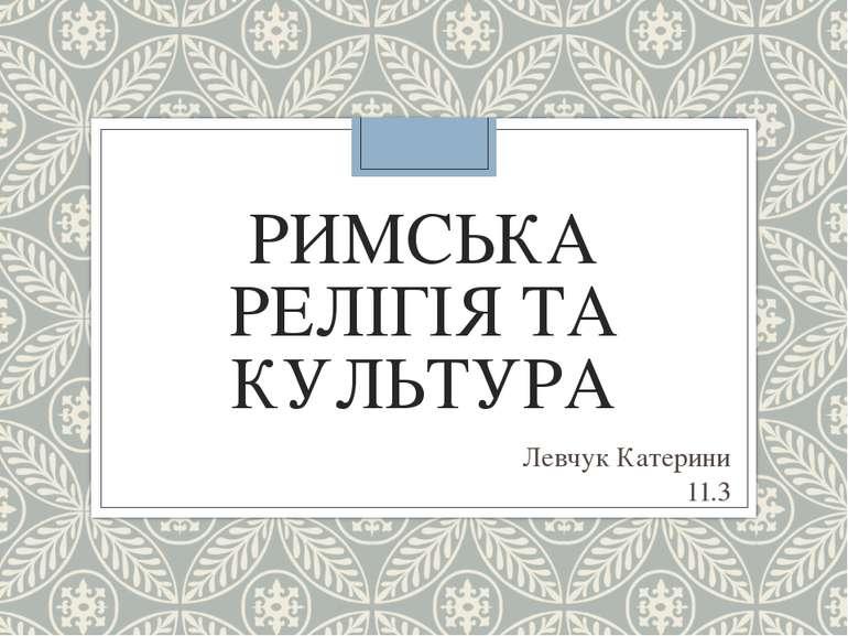РИМСЬКА РЕЛІГІЯ ТА КУЛЬТУРА Левчук Катерини 11.3
