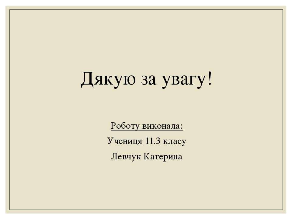 Дякую за увагу! Роботу виконала: Учениця 11.3 класу Левчук Катерина