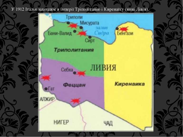 У 1912 Італія захоплює в імперії Тріполітанію і Киренаїку (нині Лівія).