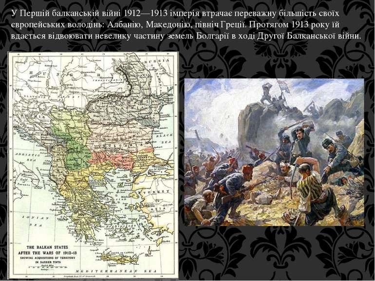 У Першій балканській війні 1912—1913 імперія втрачає переважну більшість свої...
