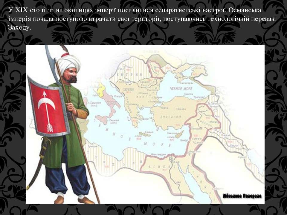 У XIX столітті на околицях імперії посилилися сепаратистські настрої. Османсь...