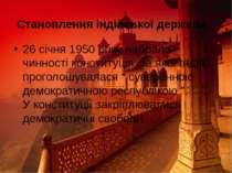Становлення індійської держави 26 січня 1950 року набрала чинності конституці...