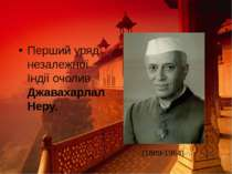 Перший уряд незалежної Індії очолив Джавахарлал Неру. (1889-1964)