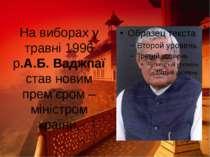 На виборах у травні 1996 р.А.Б. Ваджпаї став новим прем'єром – міністром країни.
