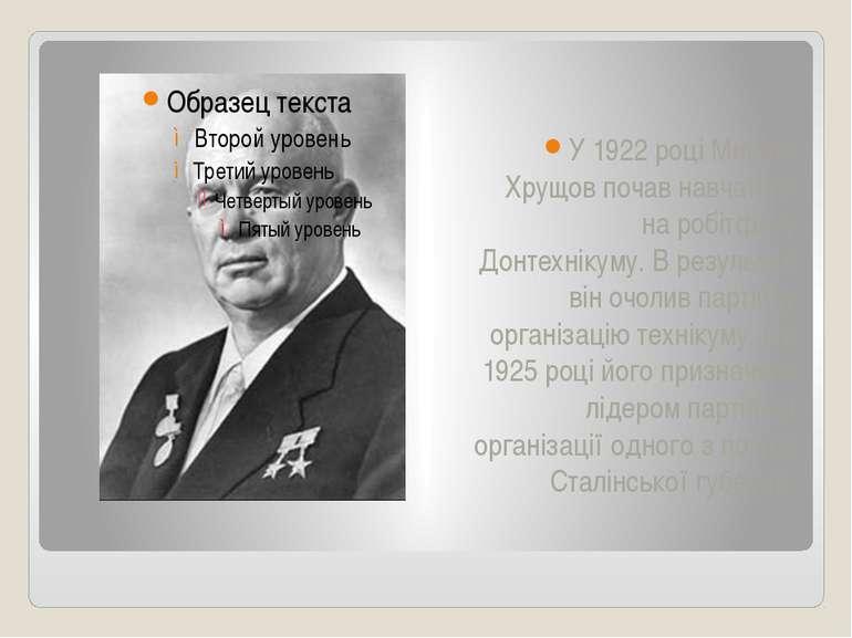 У 1922 році Микита Хрущов почав навчатися на робітфаку Донтехнікуму. В резуль...