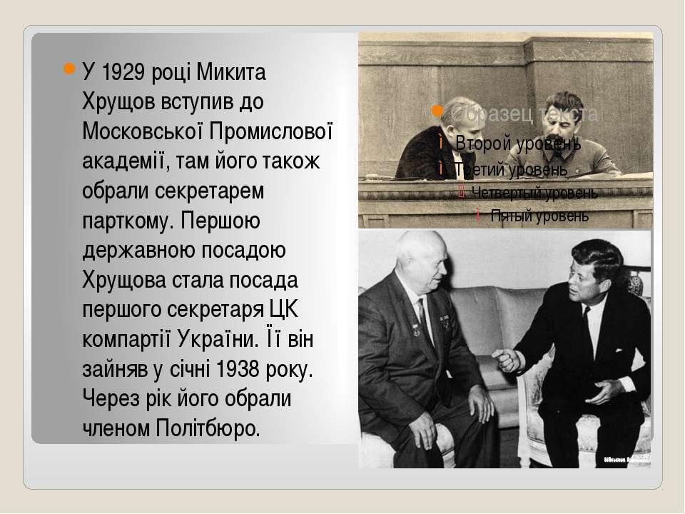 У 1929 році Микита Хрущов вступив до Московської Промислової академії, там йо...
