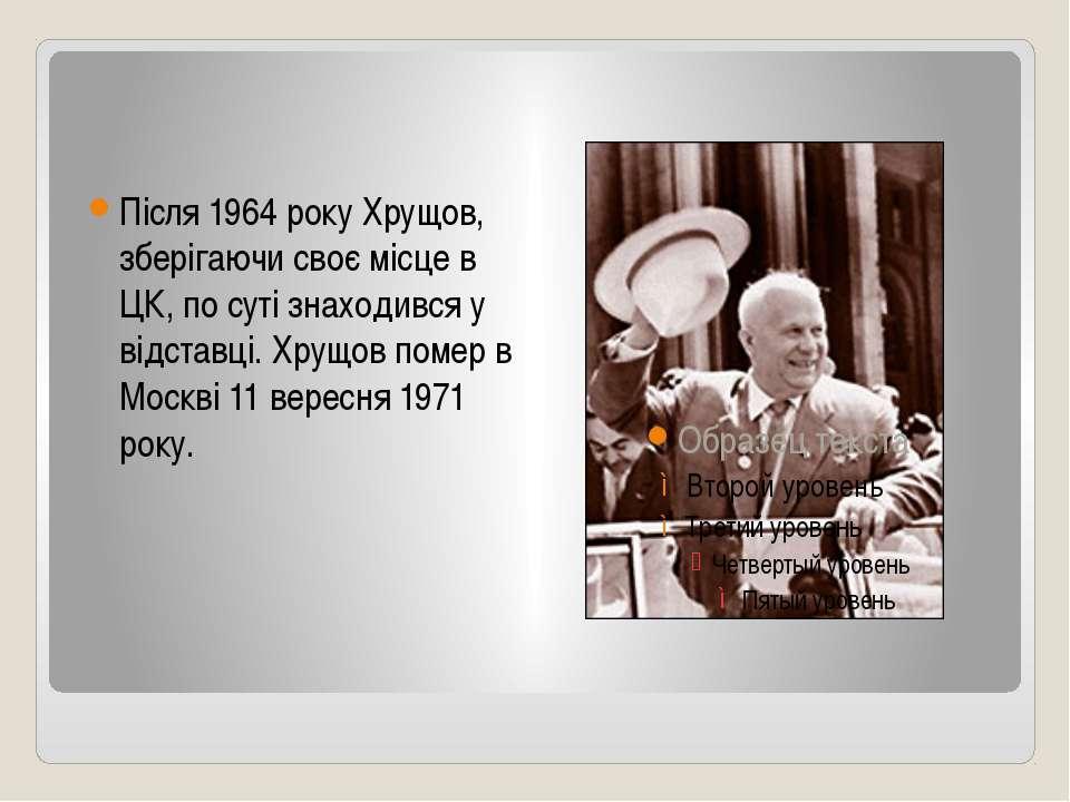 Після 1964 року Хрущов, зберігаючи своє місце в ЦК, по суті знаходився у відс...