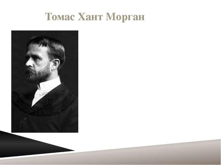 Томас Хант Морган ТомасХантМорган(25 вересня1866,Лексінгтон- 4 грудня1...