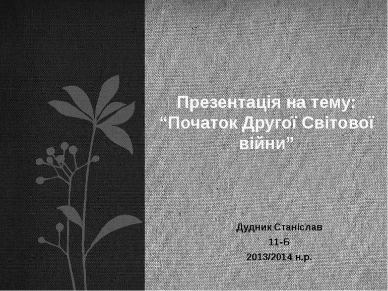 """Дудник Станіслав 11-Б 2013/2014 н.р. Презентація на тему: """"Початок Другої Сві..."""