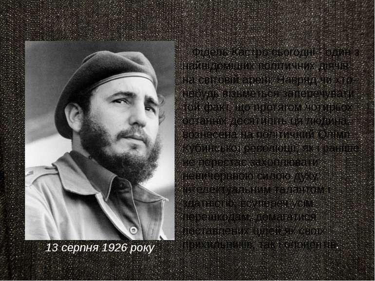 13 серпня 1926 року Фідель Кастро сьогодні - один з найвідоміших політичних д...