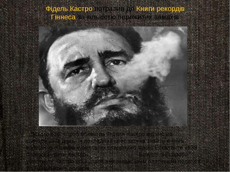 Фідель Кастро потрапив до Книги рекордів Гіннеса за кількістю пережитих замах...