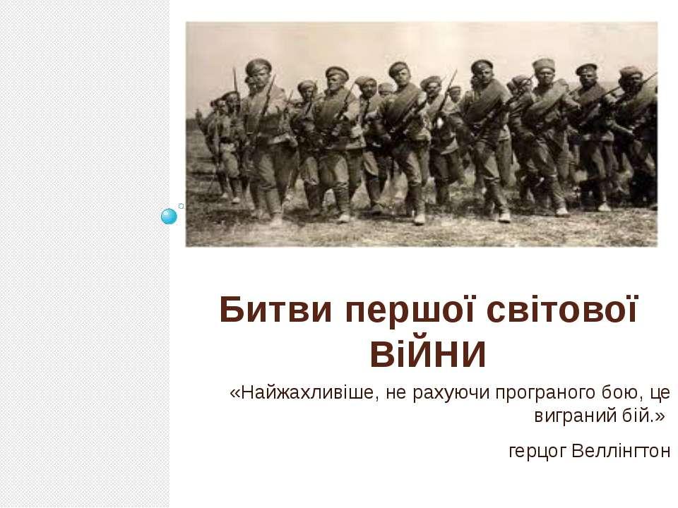 Битви першої світової ВіЙНИ «Найжахливіше, не рахуючи програного бою, це вигр...