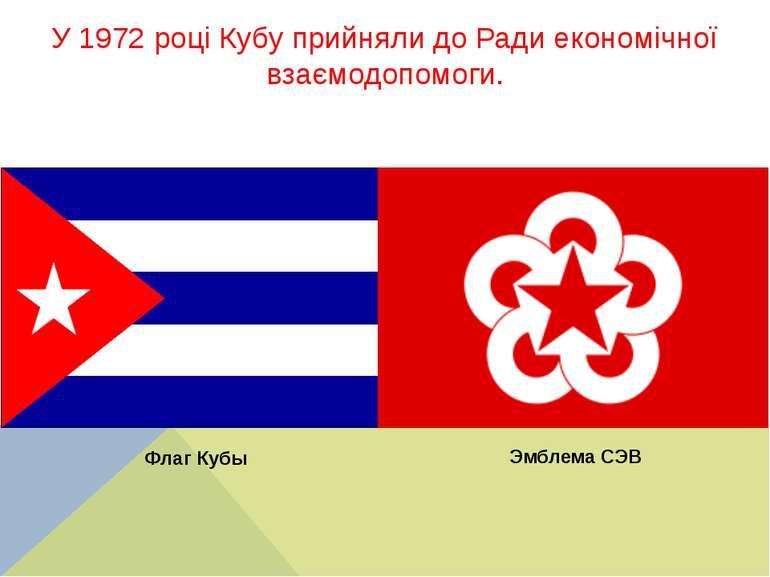 У 1972 році Кубу прийняли до Ради економічної взаємодопомоги. Эмблема СЭВ Фла...